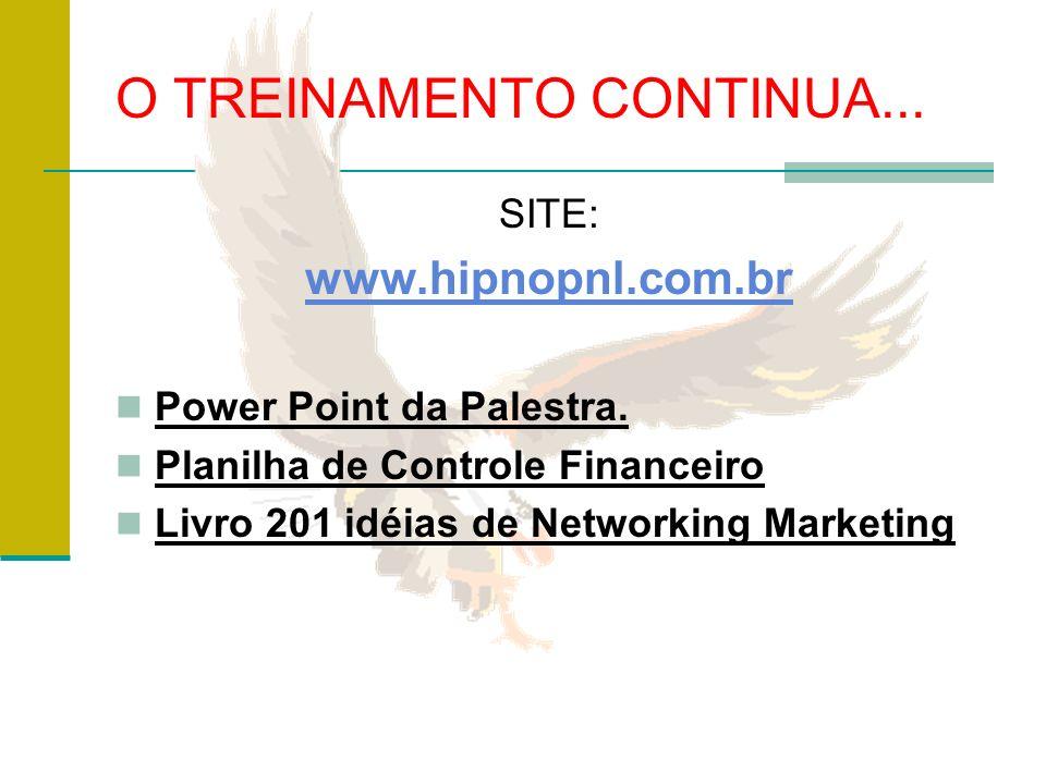 O TREINAMENTO CONTINUA... SITE: www.hipnopnl.com.br Power Point da Palestra. Planilha de Controle Financeiro Livro 201 idéias de Networking Marketing