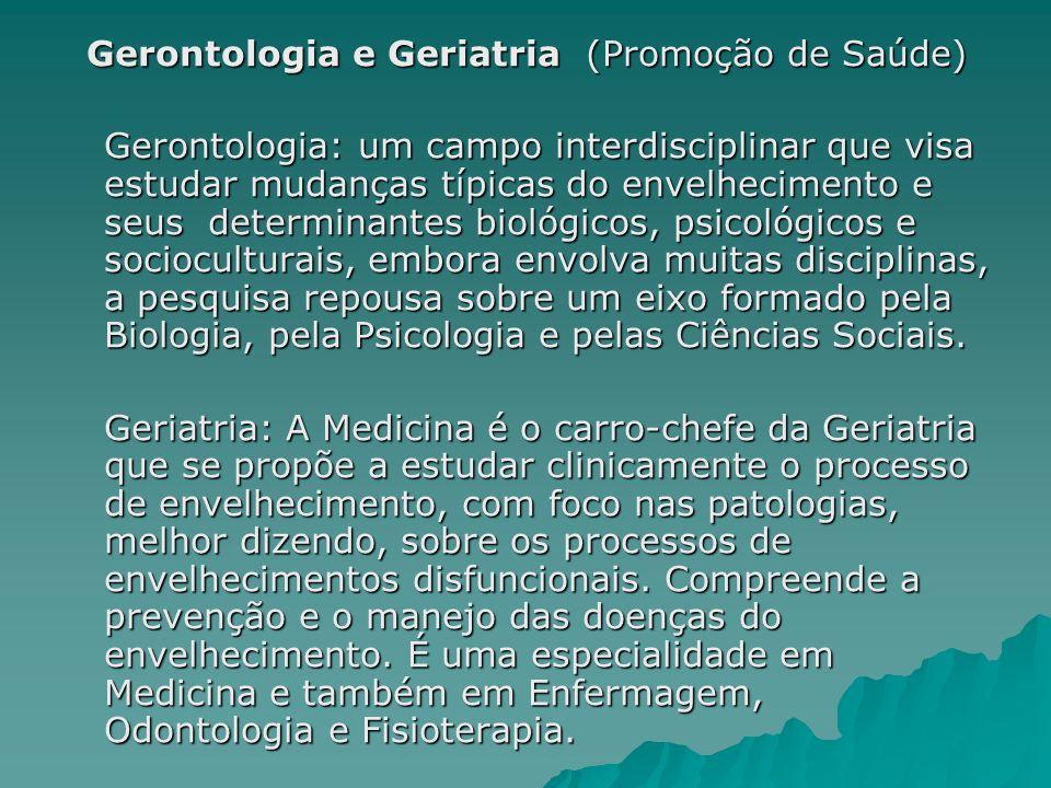 Gerontologia e Geriatria (Promoção de Saúde) Gerontologia: um campo interdisciplinar que visa estudar mudanças típicas do envelhecimento e seus determ