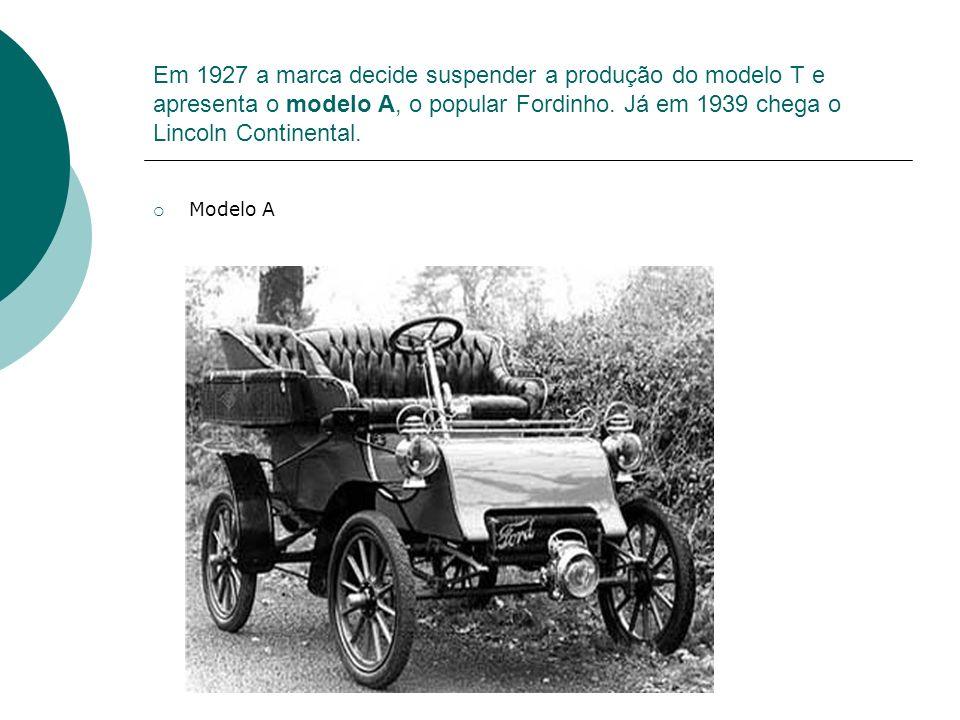 Em 1927 a marca decide suspender a produção do modelo T e apresenta o modelo A, o popular Fordinho. Já em 1939 chega o Lincoln Continental. Modelo A
