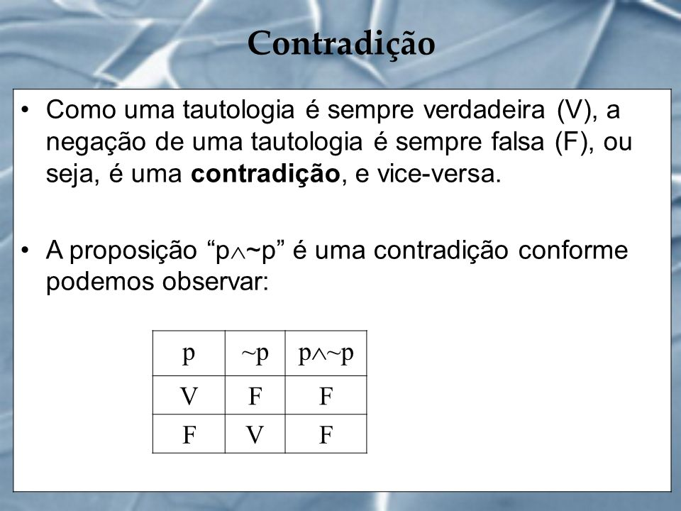 Contradição Como uma tautologia é sempre verdadeira (V), a negação de uma tautologia é sempre falsa (F), ou seja, é uma contradição, e vice-versa. A p