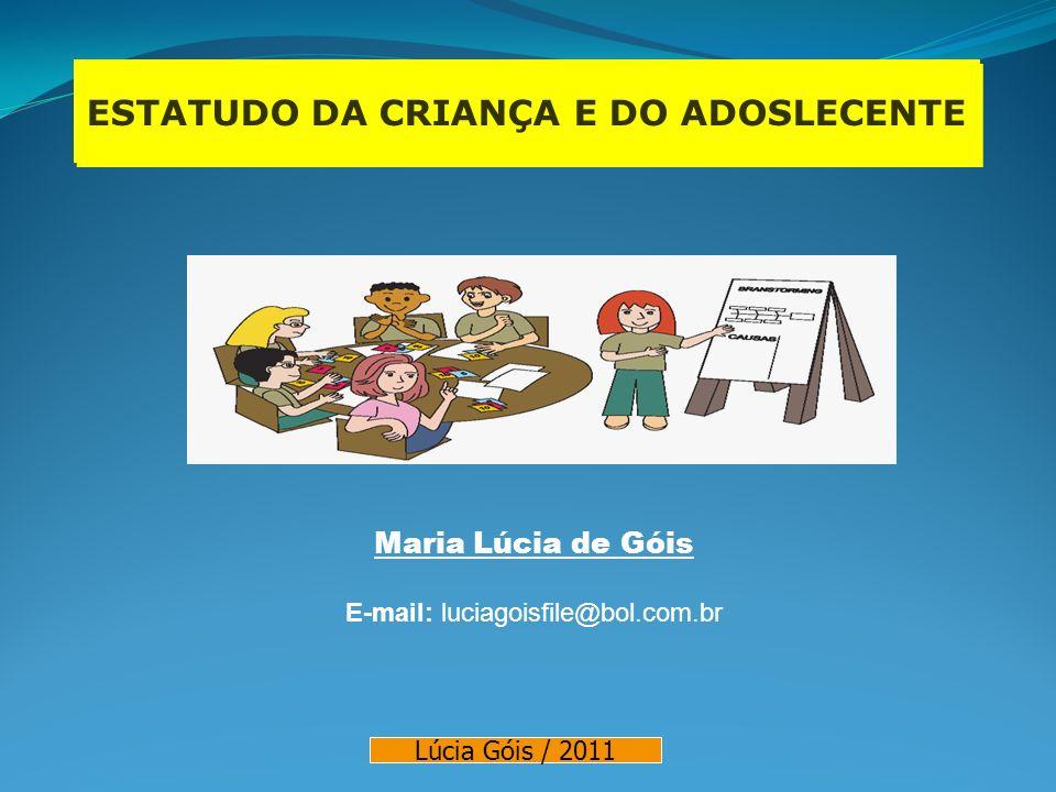 ESTATUDO DA CRIANÇA E DO ADOSLECENTE Maria Lúcia de Góis E-mail: luciagoisfile@bol.com.br Lúcia Góis / 2011