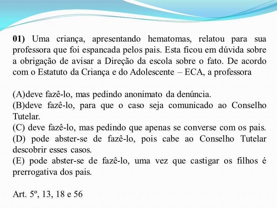 01) Uma criança, apresentando hematomas, relatou para sua professora que foi espancada pelos pais. Esta ficou em dúvida sobre a obrigação de avisar a