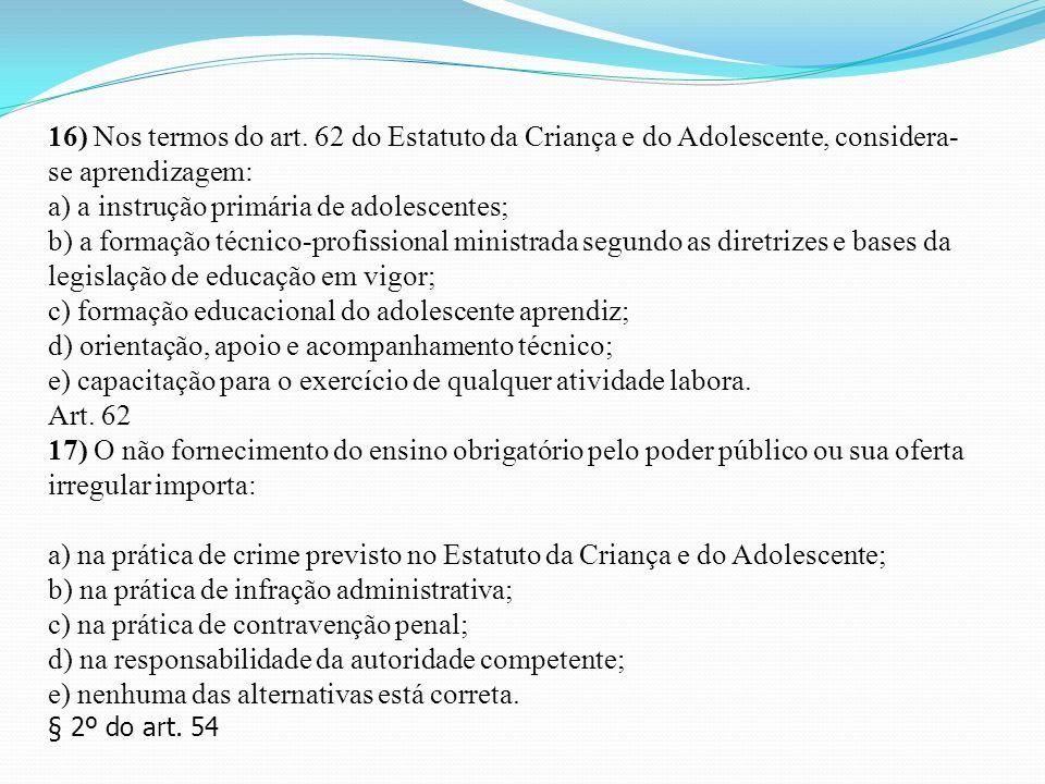 16) Nos termos do art. 62 do Estatuto da Criança e do Adolescente, considera- se aprendizagem: a) a instrução primária de adolescentes; b) a formação