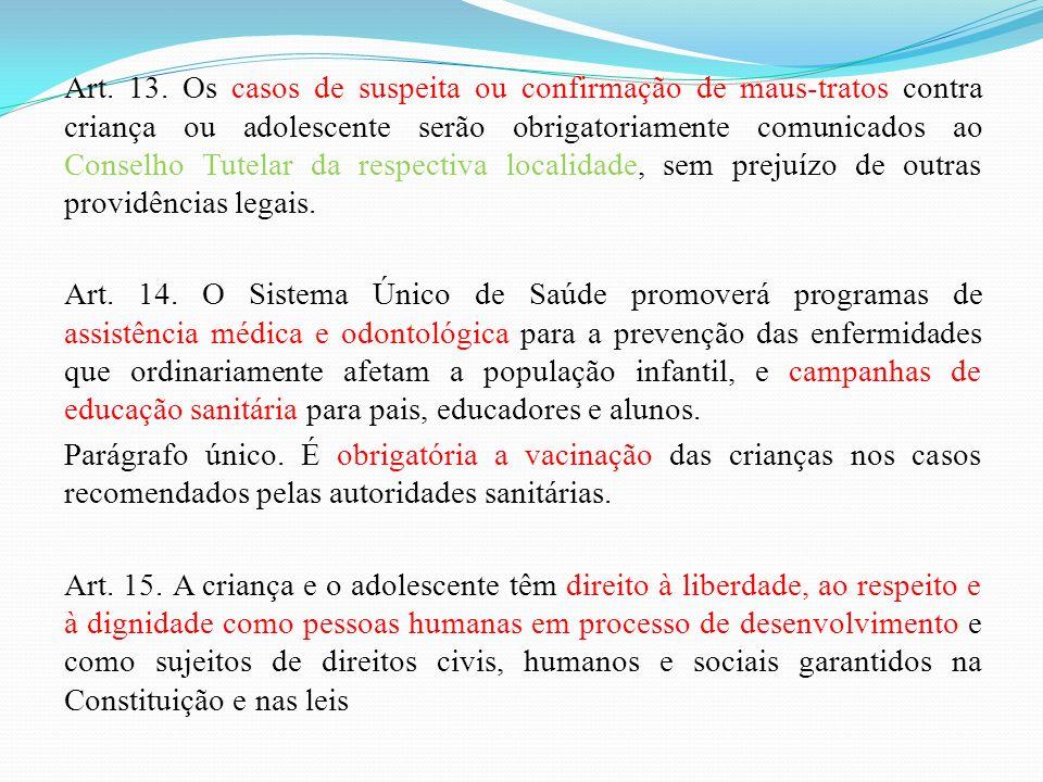 Art. 13. Os casos de suspeita ou confirmação de maus-tratos contra criança ou adolescente serão obrigatoriamente comunicados ao Conselho Tutelar da re