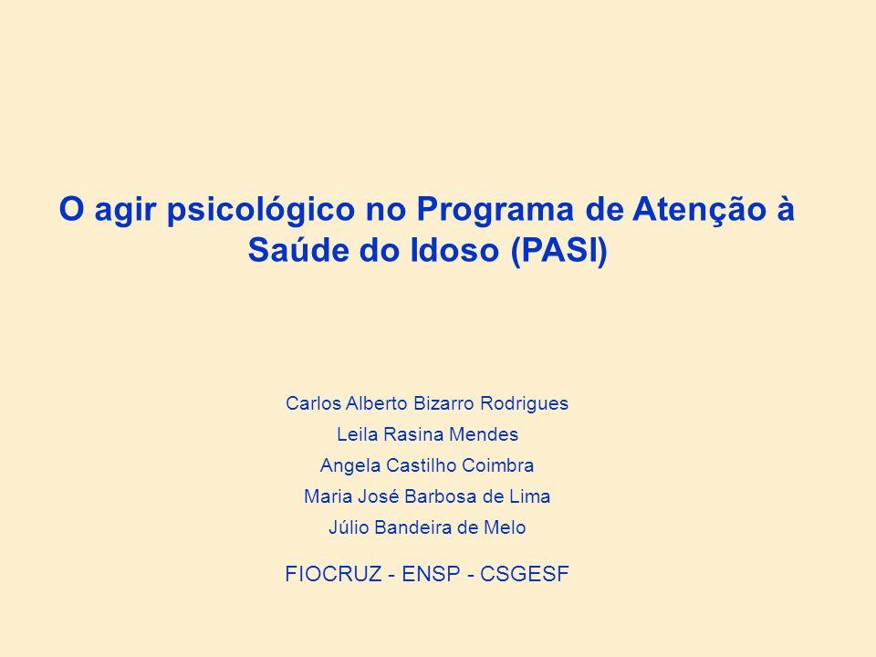 O agir psicológico no Programa de Atenção à Saúde do Idoso (PASI) Carlos Alberto Bizarro Rodrigues Leila Rasina Mendes Maria José Barbosa de Lima Júli