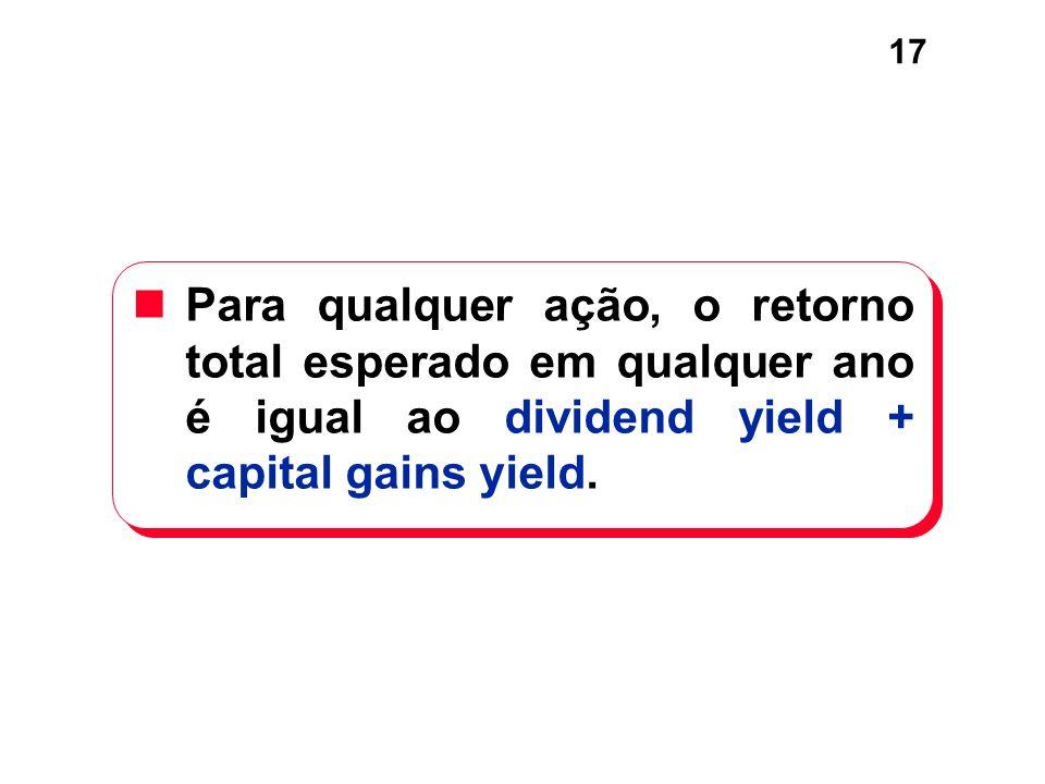17 Para qualquer ação, o retorno total esperado em qualquer ano é igual ao dividend yield + capital gains yield.