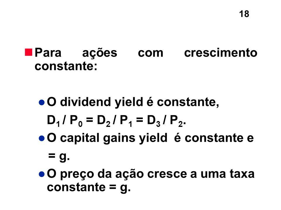 18 Para ações com crescimento constante: O dividend yield é constante, D 1 / P 0 = D 2 / P 1 = D 3 / P 2. O capital gains yield é constante e = g. O p
