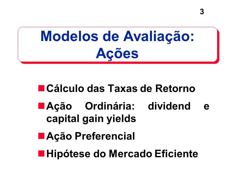 3 Modelos de Avaliação: Ações Cálculo das Taxas de Retorno Ação Ordinária: dividend e capital gain yields Ação Preferencial Hipótese do Mercado Eficie
