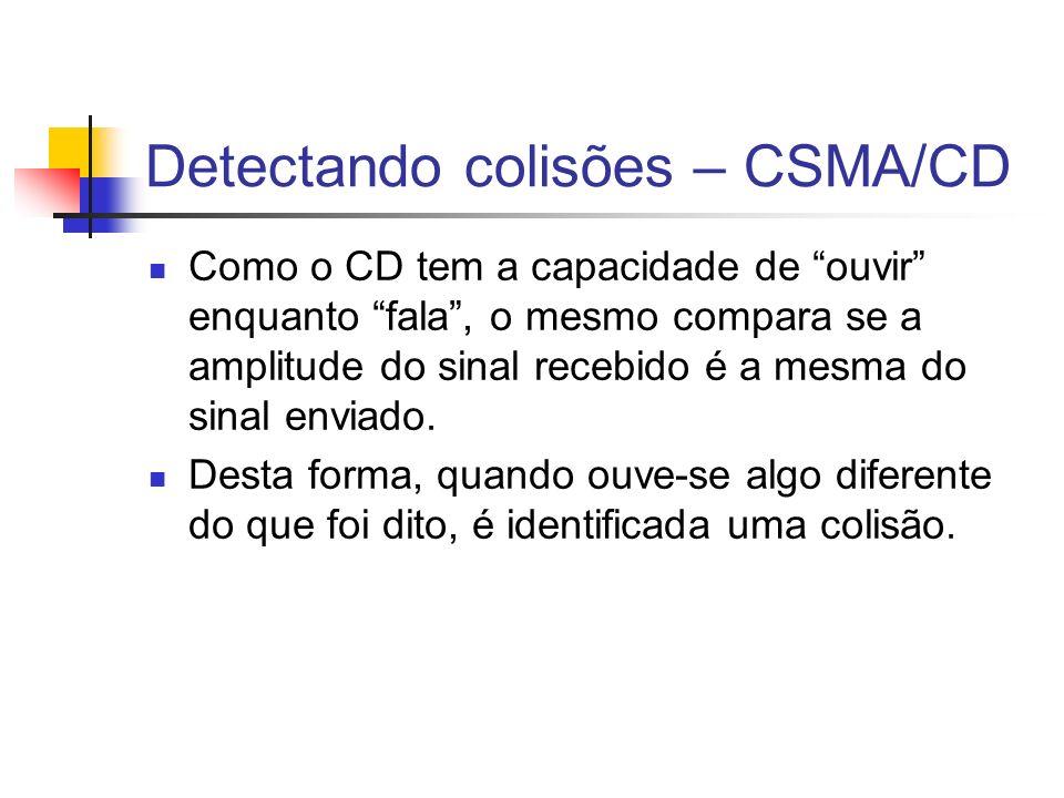 Detectando colisões – CSMA/CD Como o CD tem a capacidade de ouvir enquanto fala, o mesmo compara se a amplitude do sinal recebido é a mesma do sinal enviado.