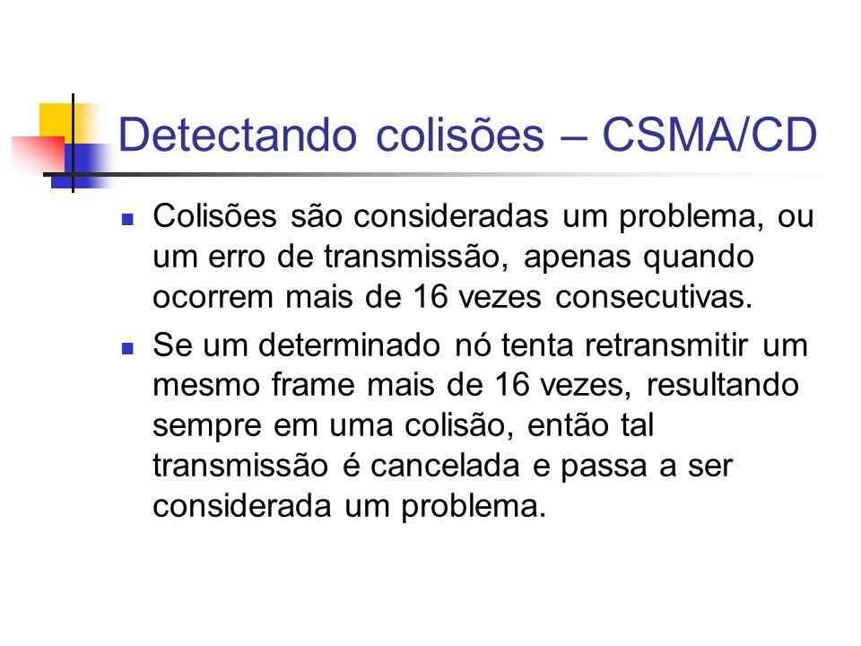 Detectando colisões – CSMA/CD Colisões são consideradas um problema, ou um erro de transmissão, apenas quando ocorrem mais de 16 vezes consecutivas.