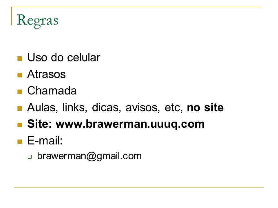 Regras Uso do celular Atrasos Chamada Aulas, links, dicas, avisos, etc, no site Site: www.brawerman.uuuq.com E-mail: brawerman@gmail.com
