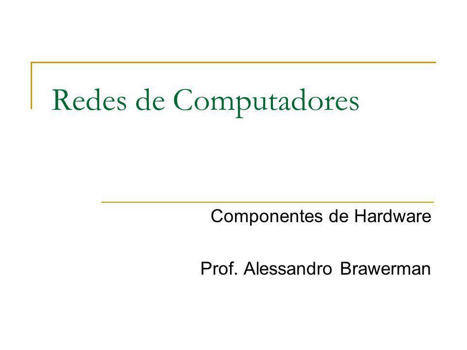 Redes de Computadores Componentes de Hardware Prof. Alessandro Brawerman