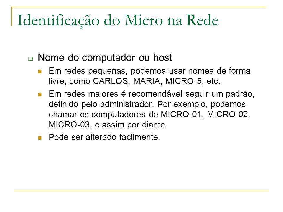 Identificação do Micro na Rede Nome do computador ou host Em redes pequenas, podemos usar nomes de forma livre, como CARLOS, MARIA, MICRO-5, etc. Em r