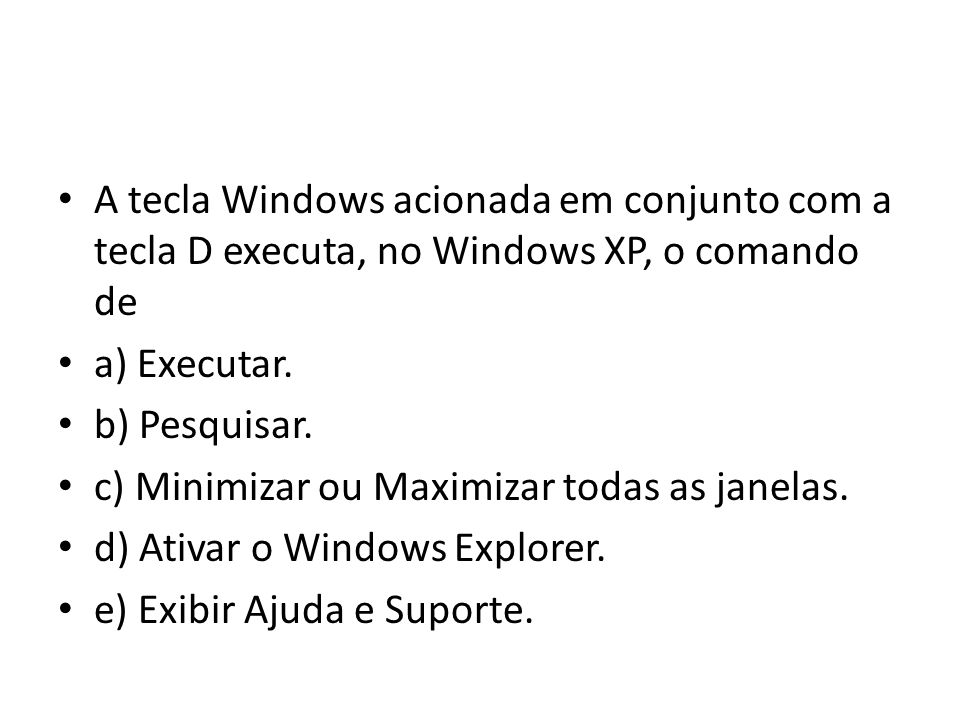 A tecla Windows acionada em conjunto com a tecla D executa, no Windows XP, o comando de a) Executar.