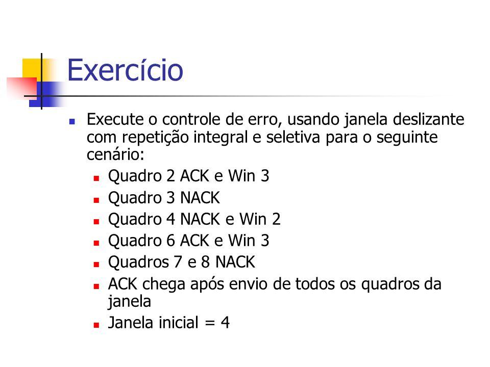 Exerc í cio Execute o controle de erro, usando janela deslizante com repetição integral e seletiva para o seguinte cenário: Quadro 2 ACK e Win 3 Quadro 3 NACK Quadro 4 NACK e Win 2 Quadro 6 ACK e Win 3 Quadros 7 e 8 NACK ACK chega após envio de todos os quadros da janela Janela inicial = 4