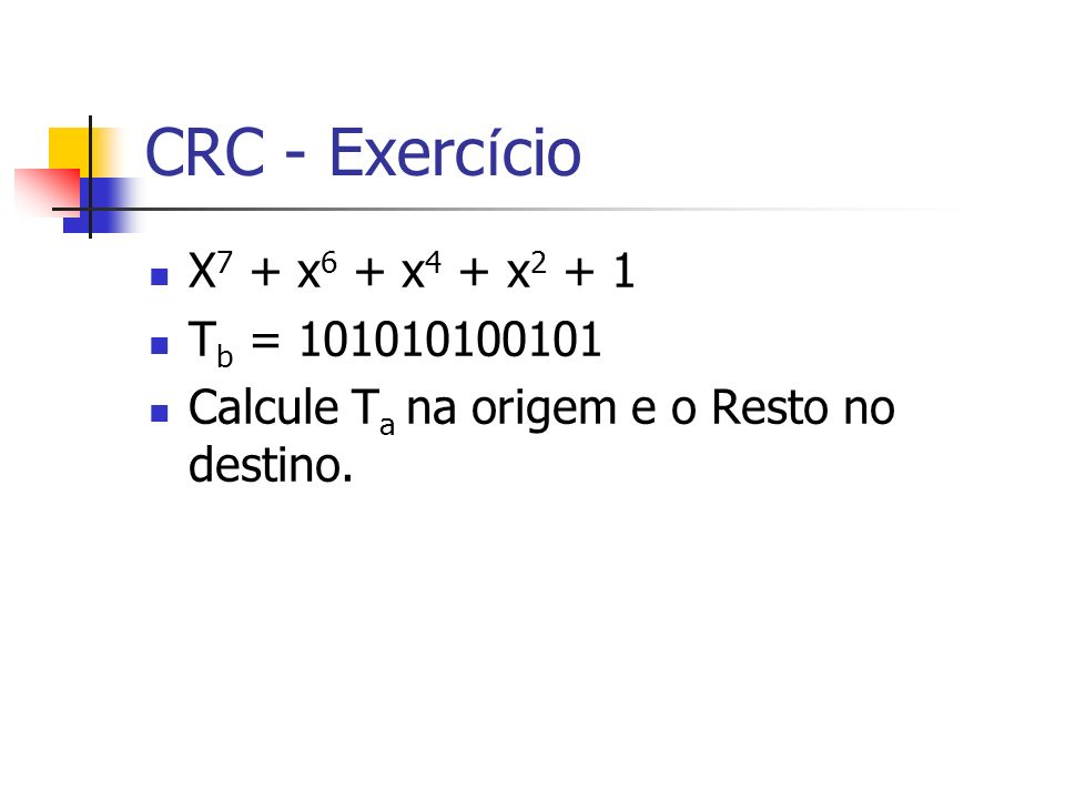 CRC - Exerc í cio X 8 + x 7 + x 6 + x 2 + x T b = 100000001101010 Calcule T a na origem e o Resto no destino.