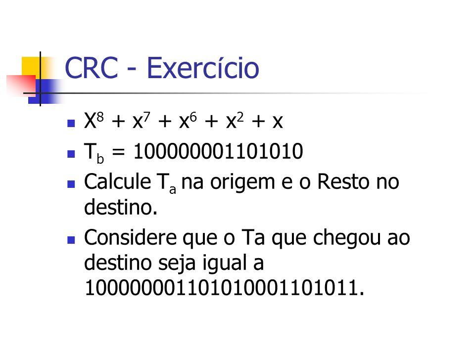 CRC - Exerc í cio X 8 + x 7 + x 6 + x 2 + x T b = 100000001101010 Calcule T a na origem e o Resto no destino. Considere que o Ta que chegou ao destino