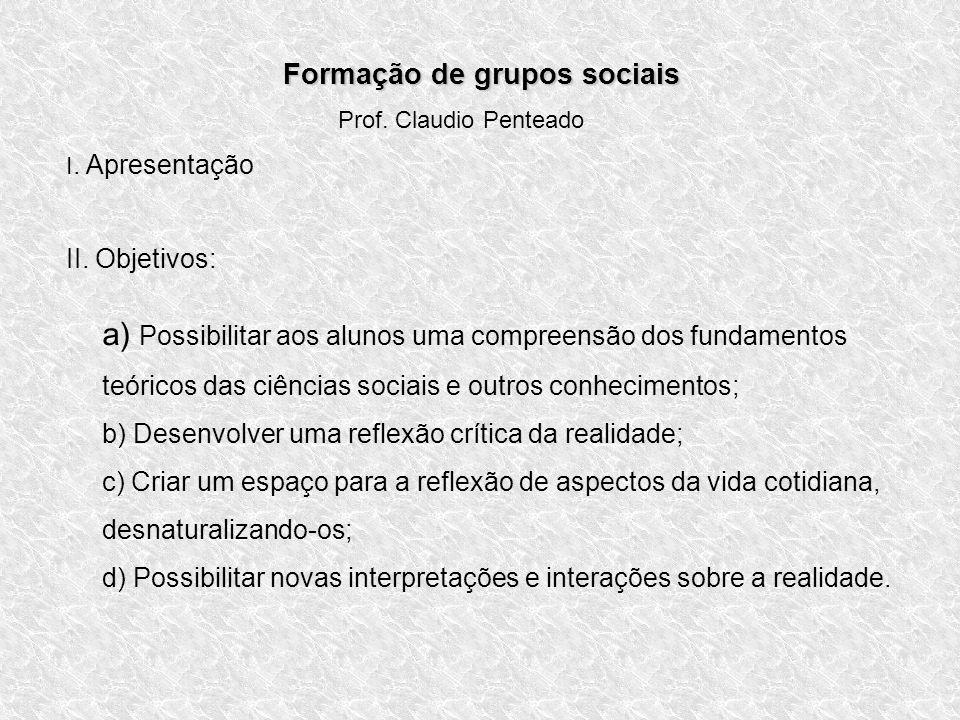 Formação de grupos sociais Prof. Claudio Penteado I. Apresentação II. Objetivos: a) Possibilitar aos alunos uma compreensão dos fundamentos teóricos d