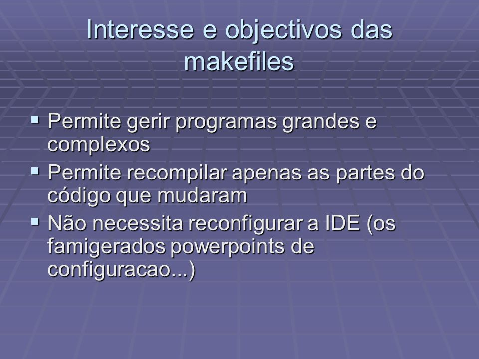 Interesse e objectivos das makefiles Permite gerir programas grandes e complexos Permite gerir programas grandes e complexos Permite recompilar apenas