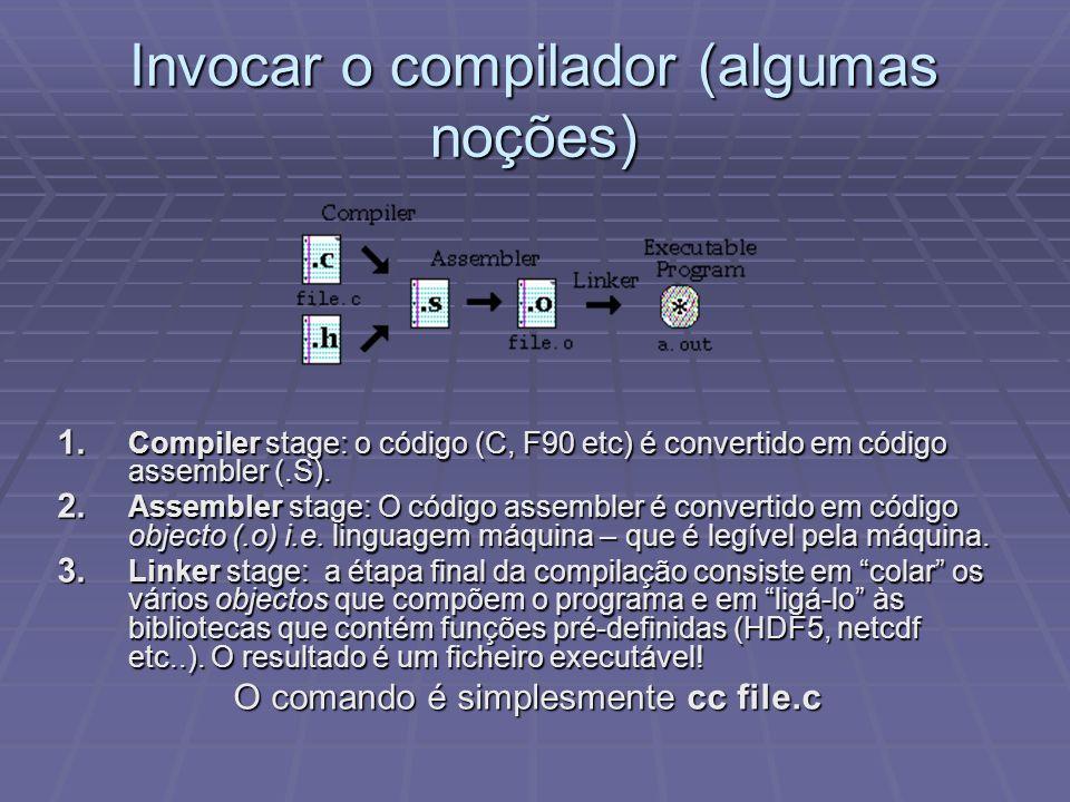 Invocar o compilador (algumas noções) 1. Compiler stage: o código (C, F90 etc) é convertido em código assembler (.S). 2. Assembler stage: O código ass