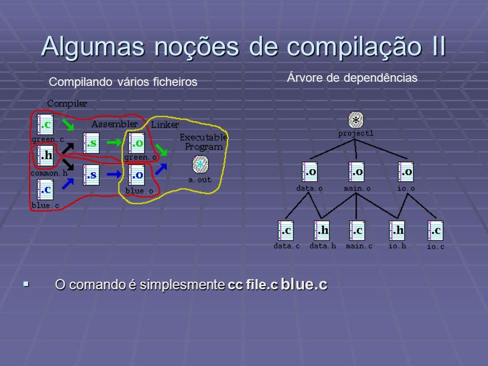 Algumas noções de compilação II Árvore de dependências Compilando vários ficheiros O comando é simplesmente cc file.c blue.c O comando é simplesmente