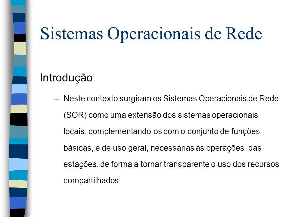 Introdução –Neste contexto surgiram os Sistemas Operacionais de Rede (SOR) como uma extensão dos sistemas operacionais locais, complementando-os com o