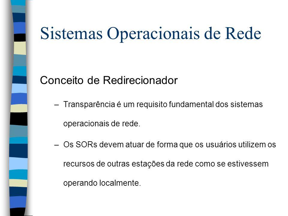 Conceito de Redirecionador –Transparência é um requisito fundamental dos sistemas operacionais de rede. –Os SORs devem atuar de forma que os usuários