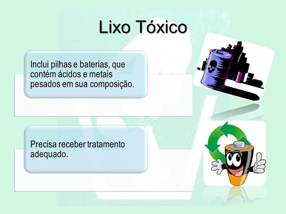 Lixo Tóxico Inclui pilhas e baterias, que contém ácidos e metais pesados em sua composição. Precisa receber tratamento adequado.