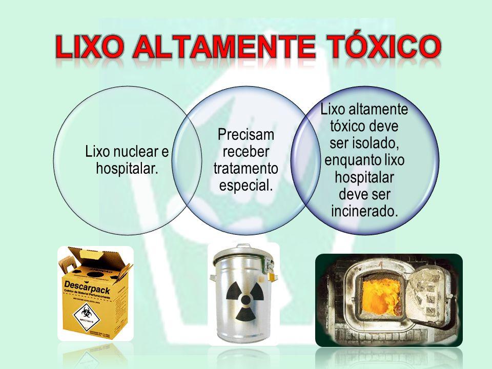 Lixo nuclear e hospitalar. Precisam receber tratamento especial. Lixo altamente tóxico deve ser isolado, enquanto lixo hospitalar deve ser incinerado.