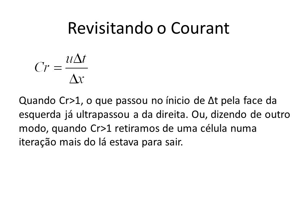 Revisitando o Courant Quando Cr>1, o que passou no ínicio de Δt pela face da esquerda já ultrapassou a da direita. Ou, dizendo de outro modo, quando C
