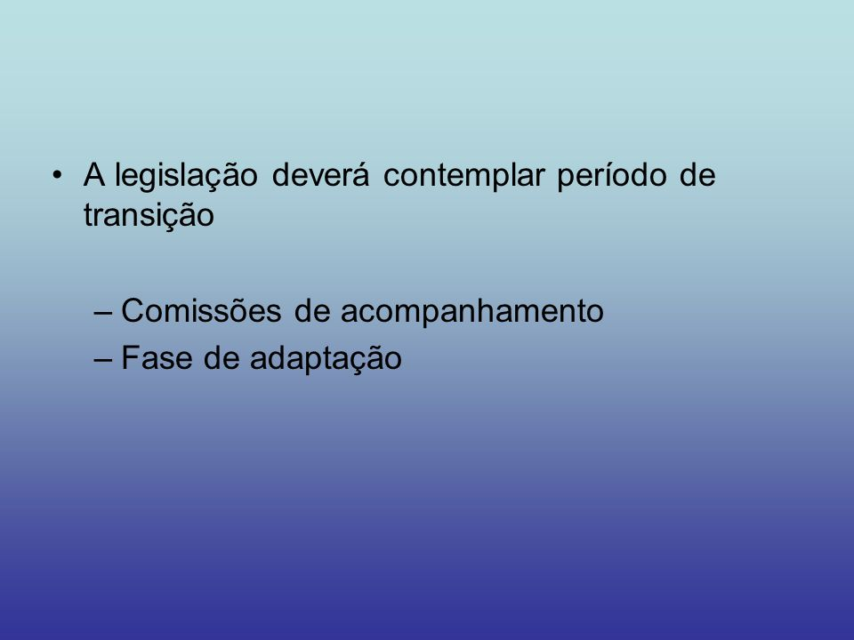 A legislação deverá contemplar período de transição –Comissões de acompanhamento –Fase de adaptação