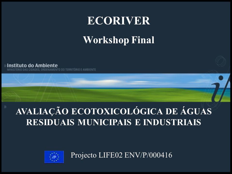 AVALIAÇÃO ECOTOXICOLÓGICA DE ÁGUAS RESIDUAIS MUNICIPAIS E INDUSTRIAIS Projecto LIFE02 ENV/P/000416 ECORIVER Workshop Final