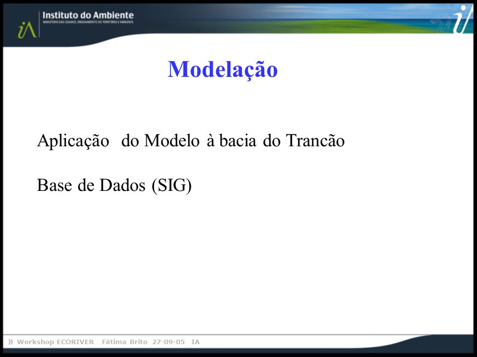 Workshop ECORIVER Fátima Brito 27-09-05 IA Modelação Aplicação do Modelo à bacia do Trancão Base de Dados (SIG)