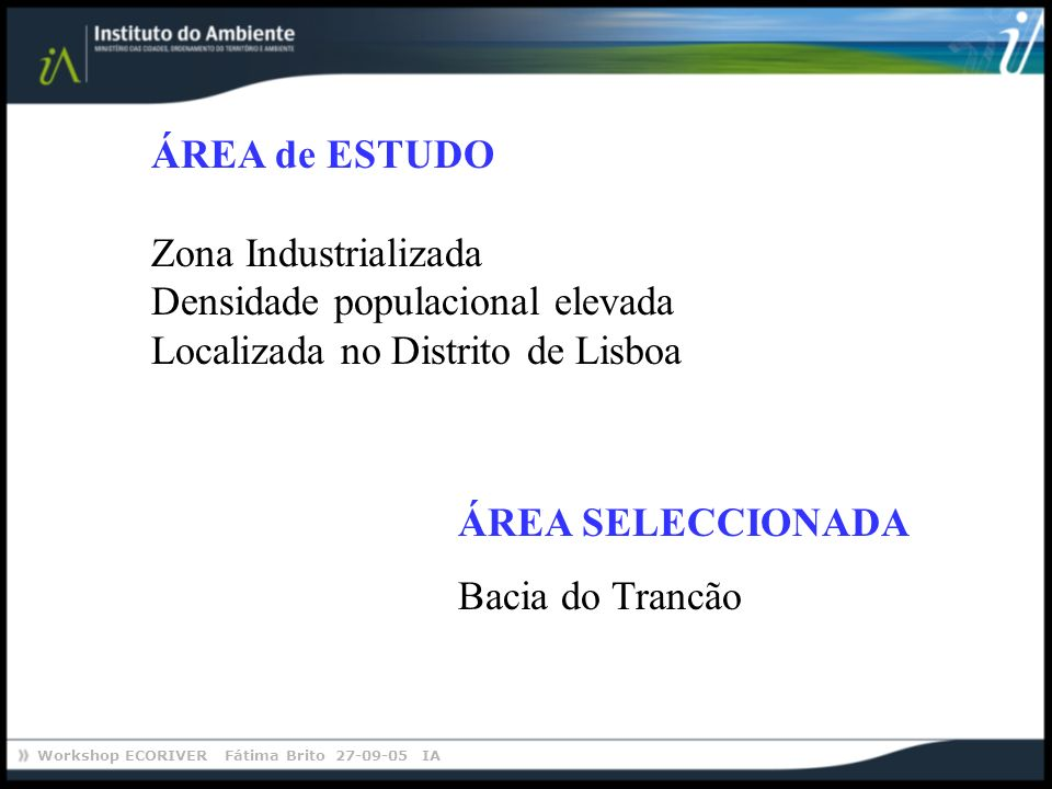 Workshop ECORIVER Fátima Brito 27-09-05 IA ÁREA SELECCIONADA Bacia do Trancão ÁREA de ESTUDO Zona Industrializada Densidade populacional elevada Local