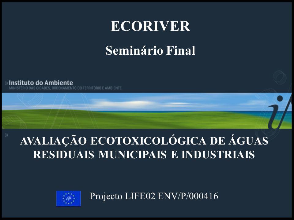 AVALIAÇÃO ECOTOXICOLÓGICA DE ÁGUAS RESIDUAIS MUNICIPAIS E INDUSTRIAIS Projecto LIFE02 ENV/P/000416 ECORIVER Seminário Final