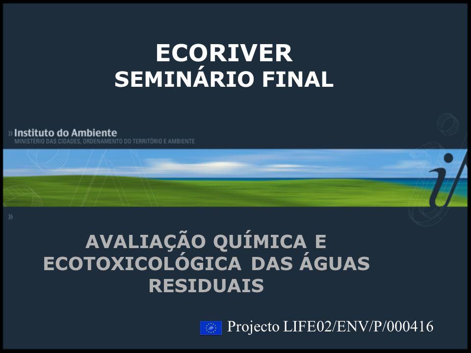 ECORIVER SEMINÁRIO FINAL AVALIAÇÃO QUÍMICA E ECOTOXICOLÓGICA DAS ÁGUAS RESIDUAIS Projecto LIFE02/ENV/P/000416