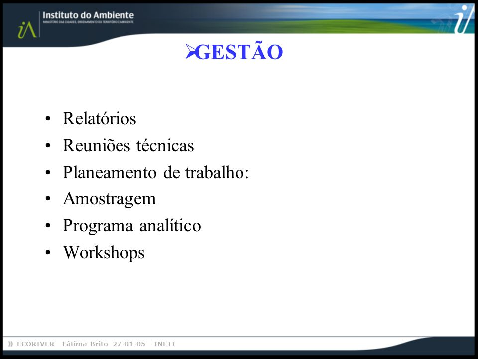 ECORIVER Fátima Brito 27-01-05 INETI GESTÃO Relatórios Reuniões técnicas Planeamento de trabalho: Amostragem Programa analítico Workshops