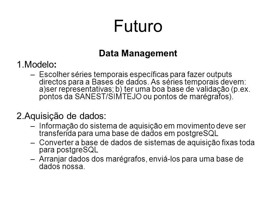 Futuro Data Management 1.Modelo: –Escolher séries temporais específicas para fazer outputs directos para a Bases de dados. As séries temporais devem: