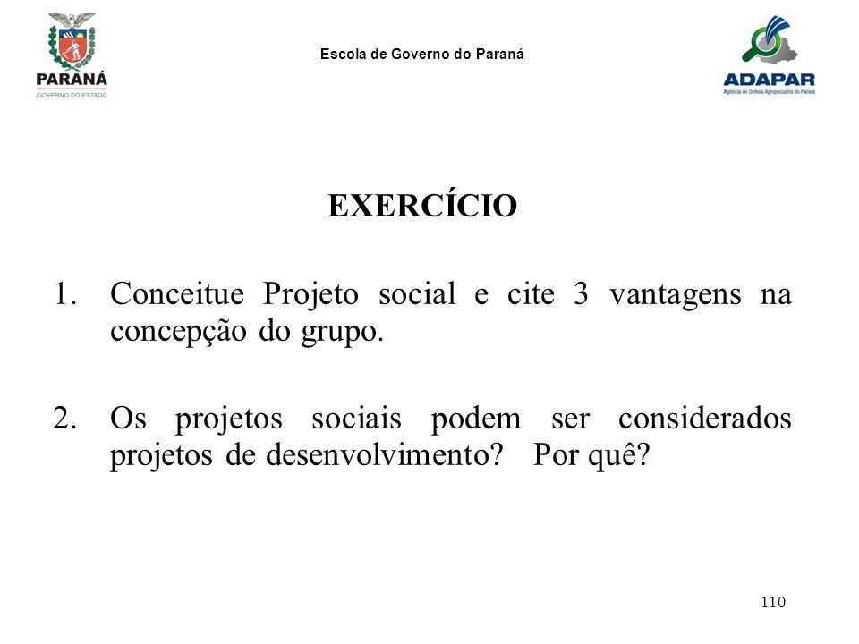 Escola de Governo do Paraná 110 EXERCÍCIO 1.Conceitue Projeto social e cite 3 vantagens na concepção do grupo. 2.Os projetos sociais podem ser conside