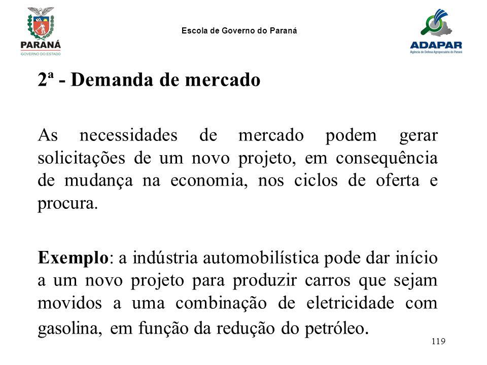 Escola de Governo do Paraná 119 2ª - Demanda de mercado As necessidades de mercado podem gerar solicitações de um novo projeto, em consequência de mud