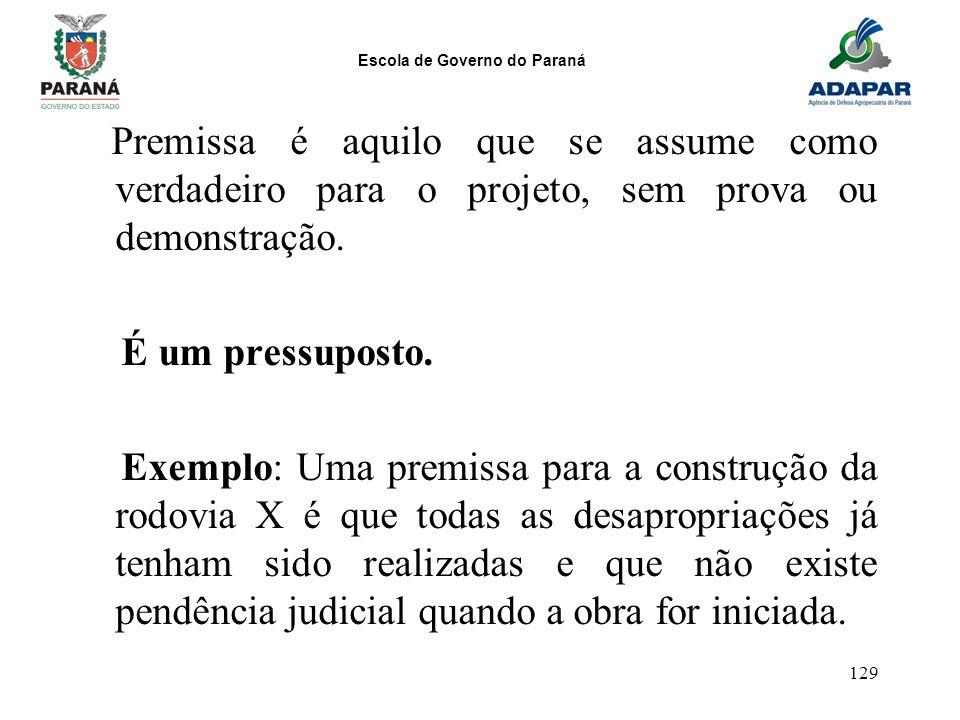 Escola de Governo do Paraná 129 Premissa é aquilo que se assume como verdadeiro para o projeto, sem prova ou demonstração. É um pressuposto. Exemplo: