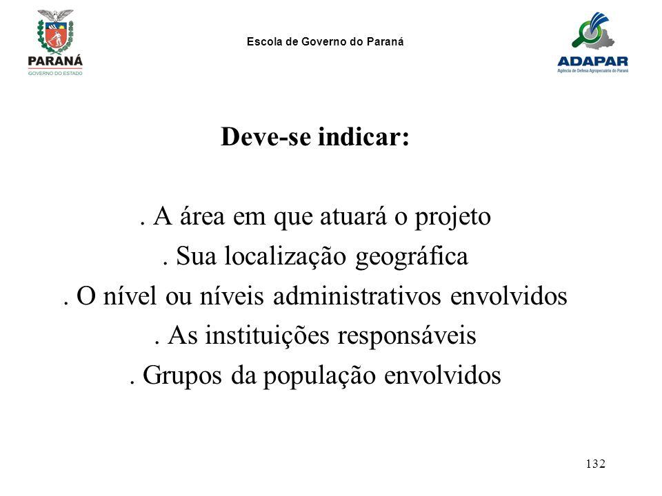 Escola de Governo do Paraná 132 Deve-se indicar:. A área em que atuará o projeto. Sua localização geográfica. O nível ou níveis administrativos envolv