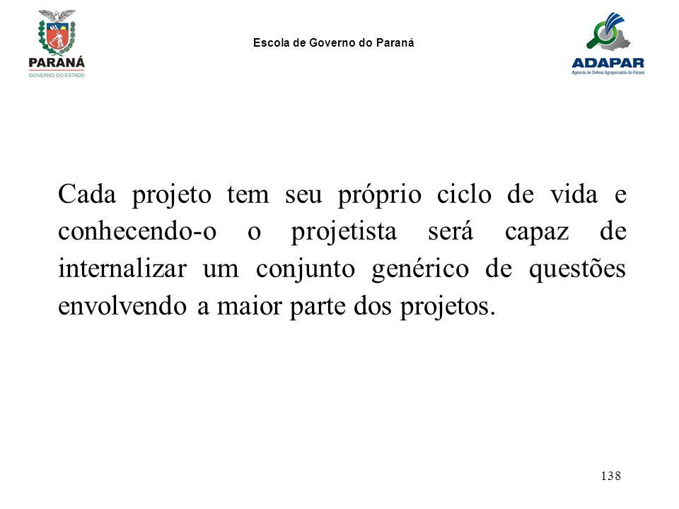 Escola de Governo do Paraná 138 Cada projeto tem seu próprio ciclo de vida e conhecendo-o o projetista será capaz de internalizar um conjunto genérico