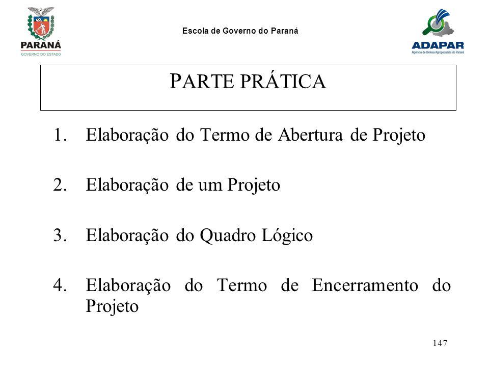 Escola de Governo do Paraná 147 P ARTE PRÁTICA 1.Elaboração do Termo de Abertura de Projeto 2.Elaboração de um Projeto 3.Elaboração do Quadro Lógico 4