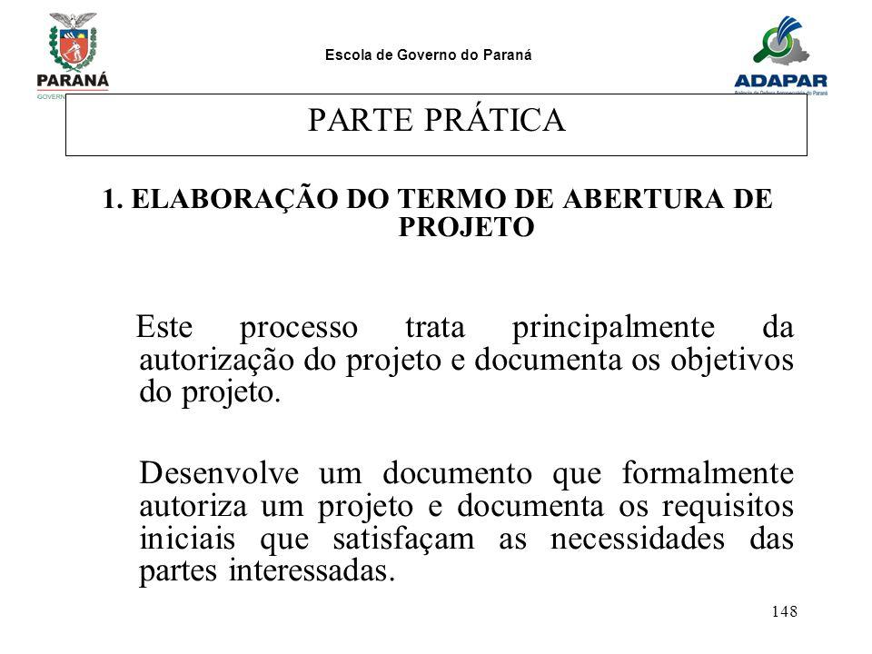 Escola de Governo do Paraná 148 PARTE PRÁTICA 1. ELABORAÇÃO DO TERMO DE ABERTURA DE PROJETO Este processo trata principalmente da autorização do proje