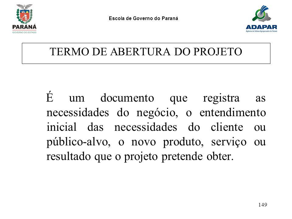 Escola de Governo do Paraná 149 TERMO DE ABERTURA DO PROJETO É um documento que registra as necessidades do negócio, o entendimento inicial das necess
