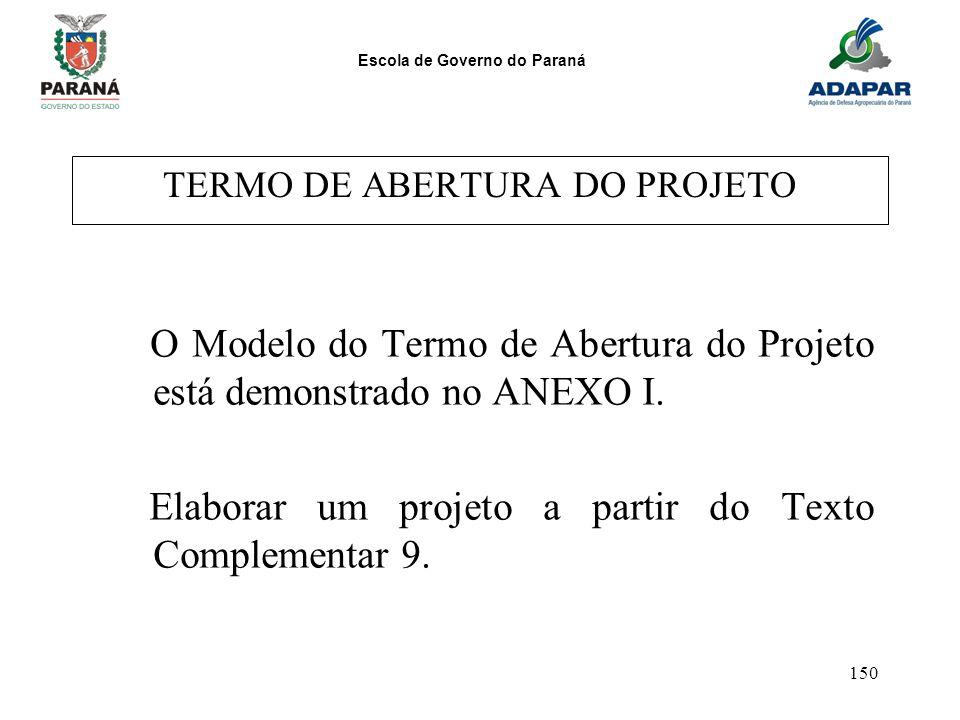 Escola de Governo do Paraná 150 TERMO DE ABERTURA DO PROJETO O Modelo do Termo de Abertura do Projeto está demonstrado no ANEXO I. Elaborar um projeto