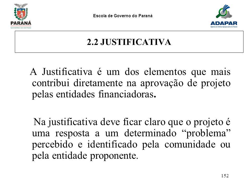 Escola de Governo do Paraná 152 2.2 JUSTIFICATIVA A Justificativa é um dos elementos que mais contribui diretamente na aprovação de projeto pelas enti