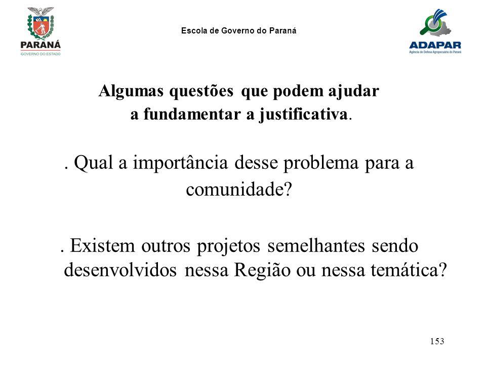Escola de Governo do Paraná 153 Algumas questões que podem ajudar a fundamentar a justificativa.. Qual a importância desse problema para a comunidade?