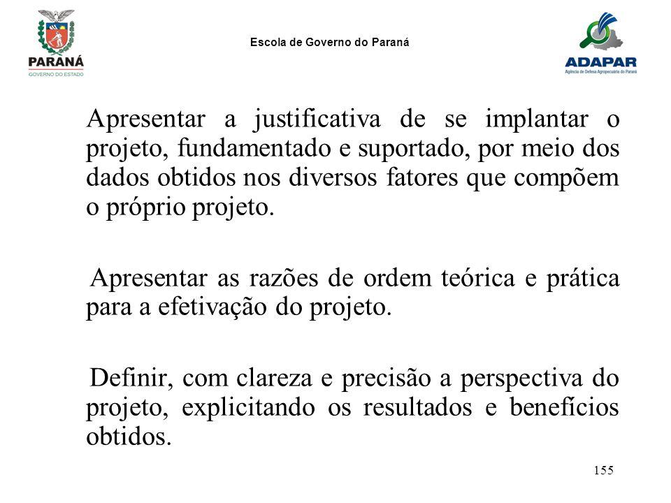 Escola de Governo do Paraná 155 Apresentar a justificativa de se implantar o projeto, fundamentado e suportado, por meio dos dados obtidos nos diverso